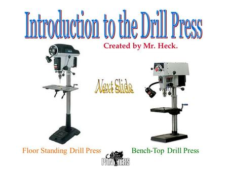 Next Slide Introduction to the Drill Press Created by Mr. Heck.