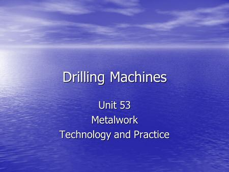 Drilling Machines Unit 53 Metalwork Technology and Practice.