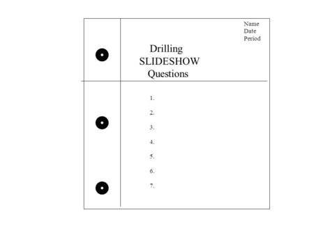 Name Date Period Drilling SLIDESHOW Questions 1. 2. 3. 4. 5. 6. 7.