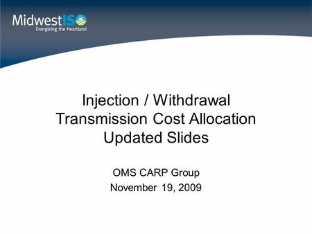 Injection / Withdrawal Transmission Cost Allocation Updated Slides OMS CARP Group November 19, 2009.