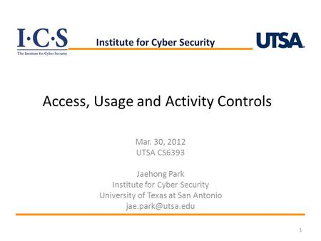 Access, Usage and Activity Controls Mar. 30, 2012 UTSA CS6393 Jaehong Park Institute for Cyber Security University of Texas at San Antonio
