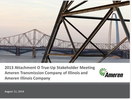 2013 Attachment O True-Up Stakeholder Meeting Ameren Transmission Company of Illinois and Ameren Illinois Company August 22, 2014.