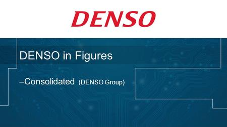 DENSO in Figures –Consolidated (DENSO Group). DENSO Corporation Established: Dec. 16, 1949 Capital: US$1.6 billion Net Sales: US$35.9 billion Net Income: