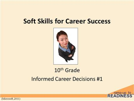 Soft Skills for Career Success 10 th Grade Informed Career Decisions #1 (Microsoft, 2011)