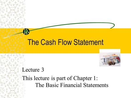 The Cash Flow Statement Lecture 3 This lecture is part of Chapter 1: The Basic Financial Statements.