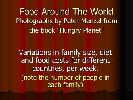 Food Around The World Photographs by Peter Menzel from the book Hungry Planet Variations in family size, diet and food costs for different countries,