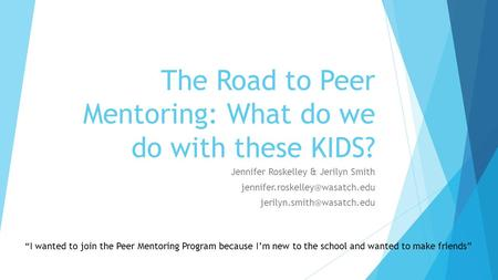 The Road to Peer Mentoring: What do we do with these KIDS? Jennifer Roskelley & Jerilyn Smith