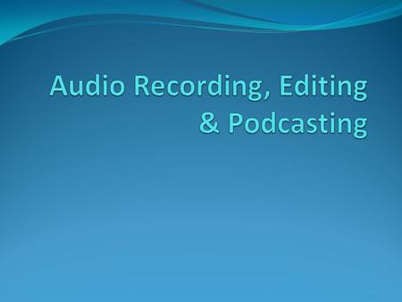 Agenda Audio Recording & Basic Editing: 1:00 – 2:20 10 minute break Additional Editing Concepts and Podcasting: 2:30 – 4:00.