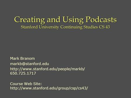 Creating and Using Podcasts Stanford University Continuing Studies CS 43 Mark Branom  650.725.1717.