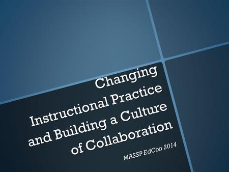 Changing Instructional Practice and Building a Culture of Collaboration MASSP EdCon 2014.
