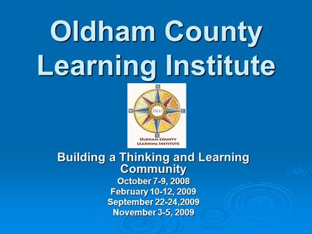 Oldham County Learning Institute Building a Thinking and Learning Community October 7-9, 2008 February 10-12, 2009 September 22-24,2009 November 3-5, 2009.
