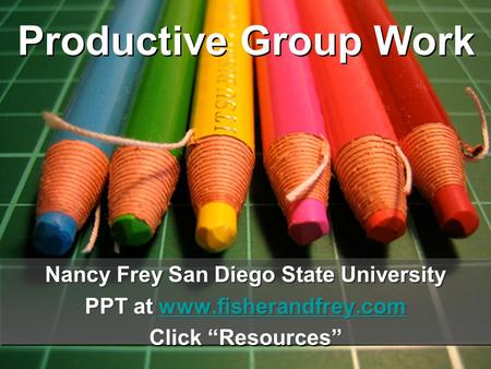"Productive Group Work Nancy Frey San Diego State University PPT at www.fisherandfrey.comwww.fisherandfrey.com Click ""Resources"" Nancy Frey San Diego State."