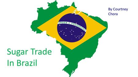 Sugar Trade In Brazil By Courtney Chora. The Country of Brazil Brazil is officially the federative republic of Brazil. It is the largest country in both.