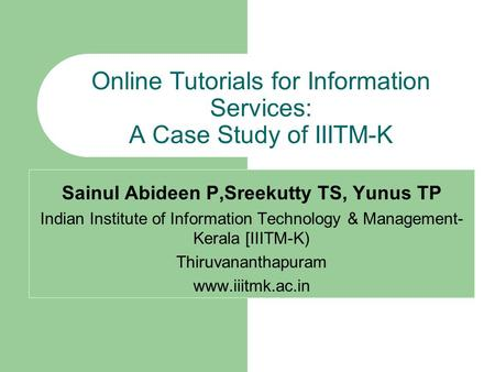 Online Tutorials for Information Services: A Case Study of IIITM-K Sainul Abideen P,Sreekutty TS, Yunus TP Indian Institute of Information Technology &