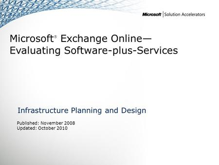 Microsoft ® Exchange Online— Evaluating Software-plus-Services Infrastructure Planning and Design Published: November 2008 Updated: October 2010.