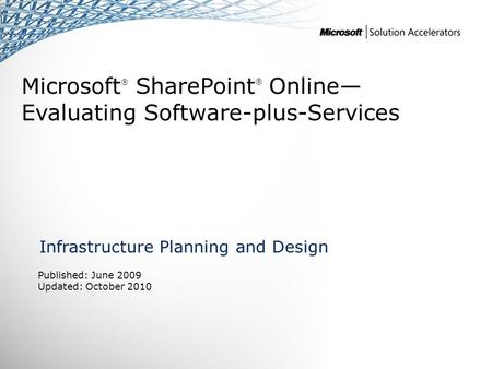 Microsoft ® SharePoint ® Online— Evaluating Software-plus-Services Infrastructure Planning and Design Published: June 2009 Updated: October 2010.