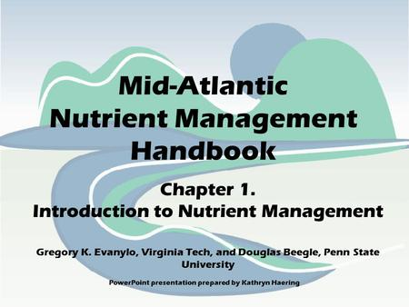 <strong>PowerPoint</strong> <strong>presentation</strong> prepared by Kathryn Haering Mid-Atlantic Nutrient Management Handbook Chapter 1. Introduction to Nutrient Management Gregory K.