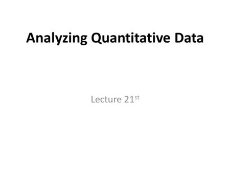 Analyzing Quantitative Data Lecture 21 st. Recap Questionnaires are often used to collect descriptive and explanatory data Five main types of questionnaire.