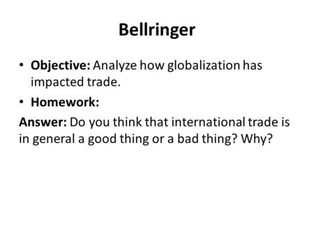 Bellringer Objective: Analyze how globalization has impacted trade. Homework: Answer: Do you think that international trade is in general a good thing.