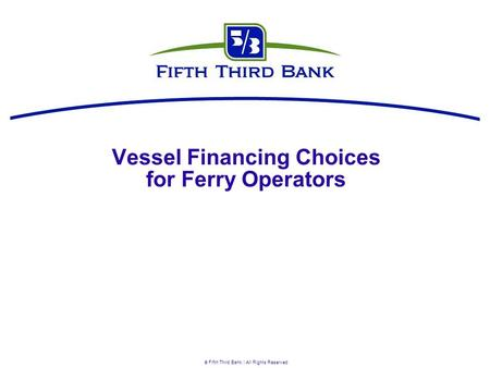  Fifth Third Bank | All Rights Reserved Vessel Financing Choices for Ferry Operators.