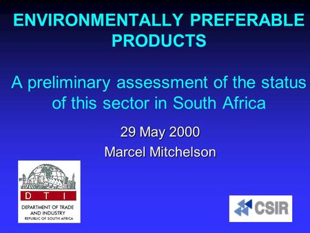 <strong>ENVIRONMENTALLY</strong> PREFERABLE PRODUCTS A preliminary assessment of the status of this sector in South Africa 29 May 2000 Marcel Mitchelson.