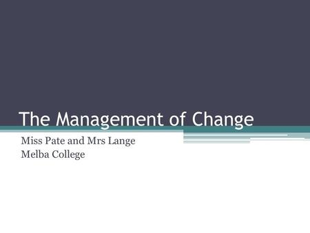 The Management of Change Miss Pate and Mrs Lange Melba College.