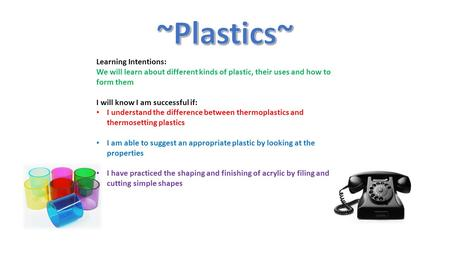 Learning Intentions: We will learn about different kinds of plastic, their uses and how to form them I will know I am successful if: I understand the difference.