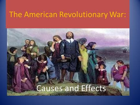 The American Revolutionary War: Causes and Effects.