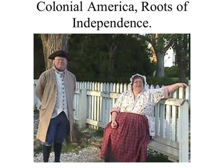 "Colonial America, Roots of Independence. The Colonists' Ideals Settlers arrive to ""new world""- with strong belief as their rights as Englishmen. Limited."