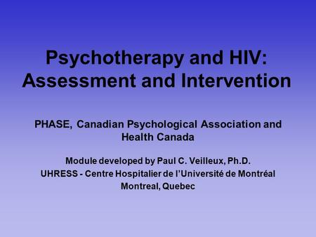 Psychotherapy and HIV: Assessment and Intervention PHASE, Canadian Psychological Association and Health Canada Module developed by Paul C. Veilleux, Ph.D.