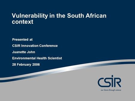 Vulnerability in the South African context Presented at CSIR Innovation Conference Juanette John Environmental Health Scientist 28 February 2006.