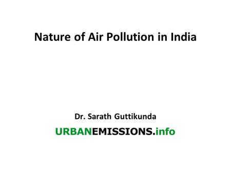 Nature of Air Pollution in India Dr. Sarath Guttikunda.