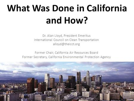 What Was Done in California and How? Dr. Alan Lloyd, President Emeritus International Council on Clean Transportation Former Chair,