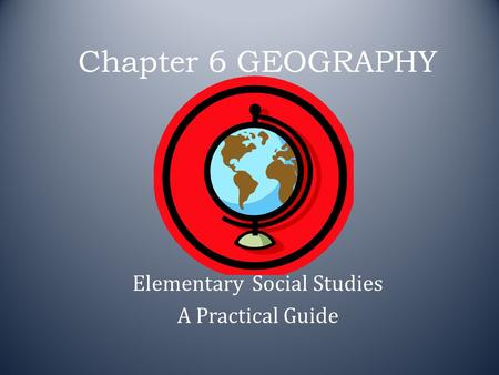 Chapter 6 GEOGRAPHY Elementary Social Studies A Practical Guide.