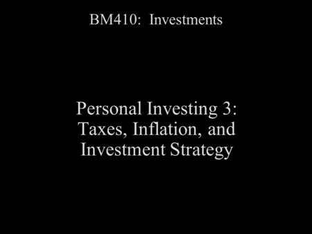 BM410: Investments Personal Investing 3: Taxes, Inflation, and Investment Strategy.