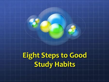 Eight Steps to Good Study Habits Today We Will Cover The First Four Steps to Good Study Habits Create a positive attitude about studies. Form a partnership.