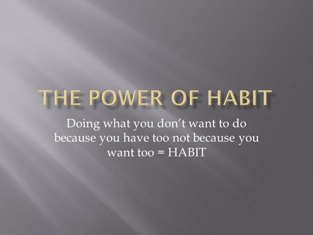 Doing what you don't want to do because you have too not because you want too = HABIT.