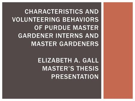 CHARACTERISTICS AND VOLUNTEERING BEHAVIORS OF PURDUE MASTER GARDENER INTERNS AND MASTER GARDENERS ELIZABETH A. GALL MASTER'S THESIS PRESENTATION.