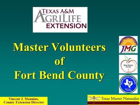 Master Volunteers of Fort Bend County Vincent J. Mannino, County Extension Director.