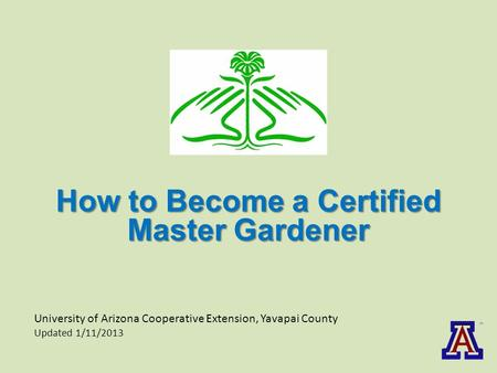 University of Arizona Cooperative Extension, Yavapai County Updated 1/11/2013 How to Become a Certified Master Gardener.
