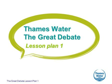 The Great Debate Lesson Plan 1 Thames Water The Great Debate Lesson plan 1.