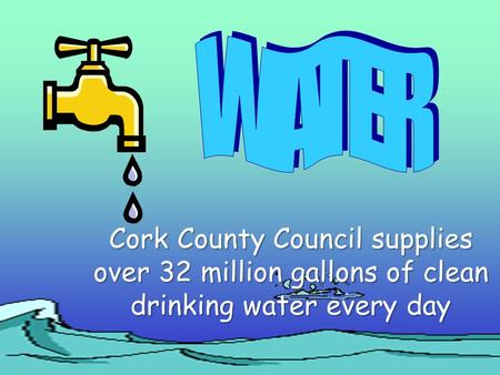 Cork County Council supplies over 32 million gallons of clean drinking water every day.