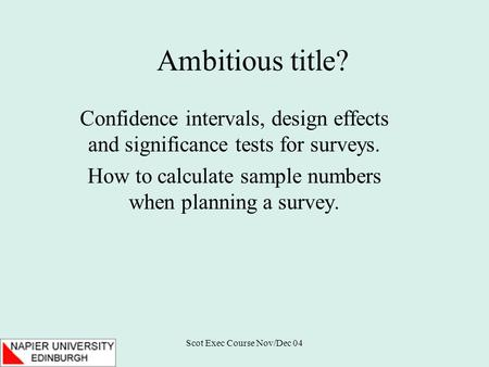 Scot Exec Course Nov/Dec 04 Ambitious title? Confidence intervals, design effects and significance tests for surveys. How to calculate sample numbers when.