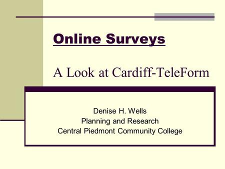 Online Surveys A Look at Cardiff-TeleForm Denise H. Wells Planning and Research Central Piedmont Community College.