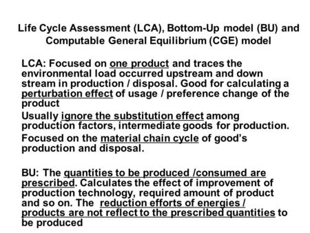 Life Cycle Assessment (LCA), Bottom-Up model (BU) and Computable General Equilibrium (CGE) model LCA: Focused on one product and traces the environmental.