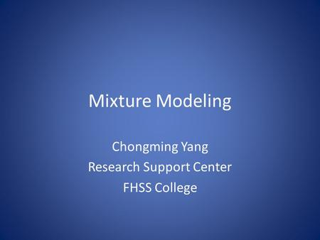 Mixture Modeling Chongming Yang Research Support Center FHSS College.