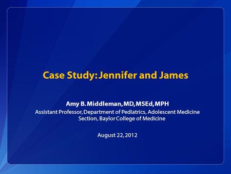 Case Study: Jennifer and James Amy B. Middleman, MD, MSEd, MPH Assistant Professor, Department of Pediatrics, Adolescent Medicine Section, Baylor College.