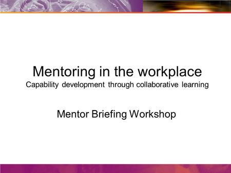 Mentoring in the workplace Capability development through collaborative learning Mentor Briefing Workshop Facilitators: Julie Collareda and Gerard Kell.