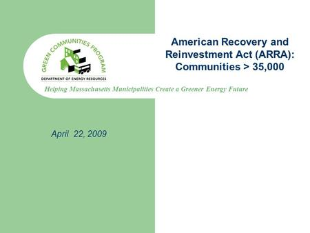 Helping Massachusetts Municipalities Create a Greener Energy Future American Recovery and Reinvestment Act (ARRA): Communities > 35,000 April 22, 2009.