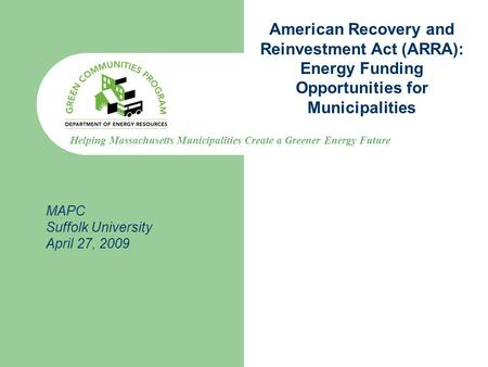 Helping Massachusetts Municipalities Create a Greener Energy Future American Recovery and Reinvestment Act (ARRA): Energy Funding Opportunities for Municipalities.